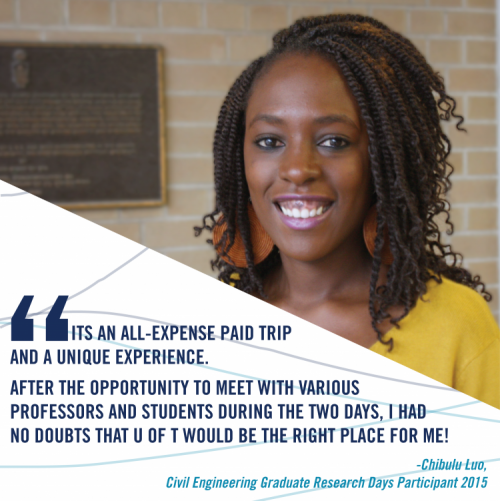 """ Its an all-expense paid trip and a unique experience. After the opportunity to meet with various professors and students during the two days, I had no doubts that U of T would be the right place for me!""sais Chibulu Luo about Graduate Research Days"